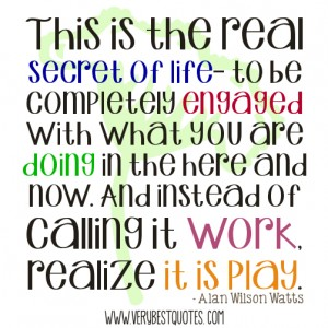 This-is-the-real-secret-of-life-to-be-completely-engaged-with-what-you-are-doing-in-the-here-and-now.-And-instead-of-calling-it-work-realize-it-is-play.–-Alan-Wilson-Watts-quotes